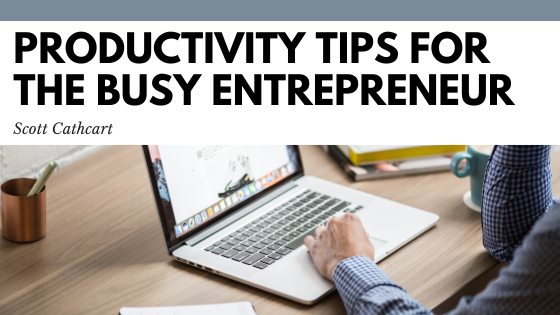 Productivity Tips for the Busy Entrepreneur - Scott Cathcart