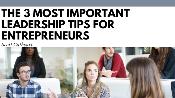 The 3 Most Important Leadership Tips for Entrepreneurs - Scott Cathcart